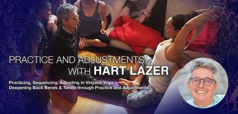Practicing, Sequencing, Adjusting in Vinyasa Yoga * * * * Deepening Back Bends & Twists through Practice and Adjustments with  HART LAZER